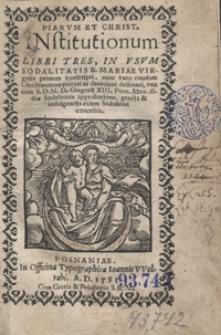 Piarum Et Christ[ianarum] Institutionum Libri Tres In Usum Sodalitatis B. Mariae Virginis [...]
