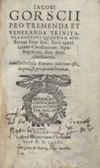 Iacobi Gorscii Pro Tremenda Et Veneranda Trinitate, Adversus Quendam Apostatam Francken, falso appellatum Christianum, Apologeticus sive Antichristianus [...]