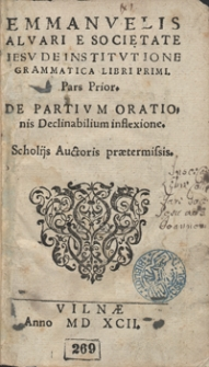 Emmanuelis Alvari E Societatie Iesu De Institutione Grammatica Libri Primi Pars Prior. De Partium Orationis Declinabilium inflexione [...]