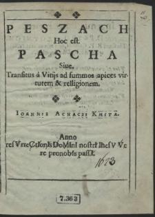 Peszach Hoc est. Pascha Siue. Transitus a Vitijs ad summos apices virtutem & relligionem / Ioannis Achacii Kmita