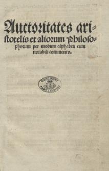 Auctoritates aristotelis et aliorum Philosophorum per modum alphabeti cum notabili commento