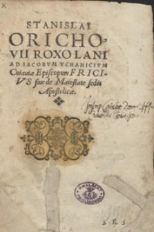 Stanislai Orichovii Roxolani Ad Iacobum Uchanicium Cuiaviae Episcopum Fricius sive de Maiestate sedis Apostolicae. Ed. D.