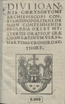 Divi Ioannis Chrysostomi [..] De Non Contemnenda Ecclesia Dei Et Mysteriis Oratio / E Graeco in Latinum Versa Martino Cromero Authore