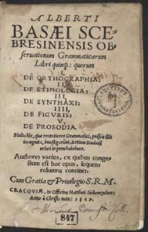 Alberti Basaei Scebresinensis Obseruationum Grammaticarum Libri quinq[ue]: quorum I, De Orthographia: II, De Etimologia: III, De Synthaxi: IIII, De Figuris: V, De Prosodia. Multa hic, quae recentiores Grammatici, priscis illis incognita, investigarunt, Artium Studiosi veluti in penu habebunt. Authores varios, ex quibus congestum est hoc opus, sequens columna continet