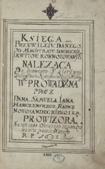 Księga przywileju danego od magistratu sandeckiego i kwitów konotowanych, należąca do konwentu ś. Klety przy kolegiacie nowosądeckiej położonego, wprowadzona przez pana Samuela Iana Hanczeńskiego, radcę nowosądeckiego, JKM prowizora na ten czas obranego tegoż konwentu pomienionego, r. p. 1693