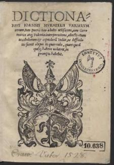 Dictionarius Ioannis Murmellii Variarum rerum, tum pueris tum adultis utilißimus, cum Germanica atq[ue] Polonica interpretatione, adiecto etiam vocabulorum & capituloru[m] Indice [...]