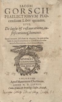 Iacobi Gorscii Praelectionum Plocensium Liber quintus sive De lapsu et restauratione, iustificationeq[ue] hominis [...]