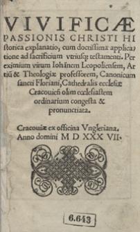 Vivificae Passionis Christi Hystorica explanatio, cum doctissima applicatione ad sacrificium utriusq[ue] testamenti Per [...] Ioannem Leopoliensem [...] congesta et pronunciata