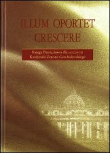 Illum oportet crescere : księga pamiątkowa dla uczczenia kardynała Zenona Grocholewskiego
