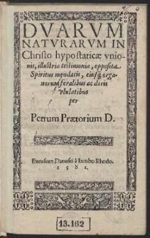 Duarum Naturarum In Christo hypostaticae unionis, illustria testimonia, opposita Spiritus mendacis, eiusq[ue] organorum feralibus ac diris ululatibus / per Petrum Praetorium D.