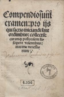 Compendiosum examen pro ijs qui sacris iniciandi sunt ordinibus collectu[m] curamq[ue] pastoralem suscipere volentibus maxime necessarium