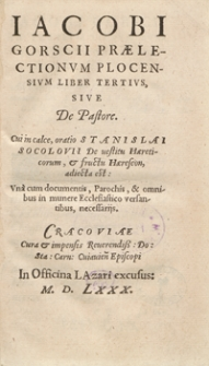 Iacobi Gorscii Praelectionum Plocensium Liber Tertius, Sive De Pastore. Cui in calce oratio Stanislai Socolovii De vestitu Haereticorum et fructu Haereseon adiecta est [...]