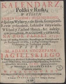 Kalendarz Polski y Ruski : W Ktorym Swięta Roczne y Biegi Niebieskie […] Połozone y Opisane Na Rok […] 1757 […]