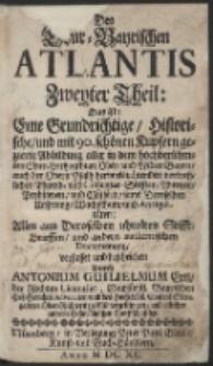 Des Chur-Bayerischen Atlantis Zweyter Theil ; Das ist: Eine Grundrichtige, Historische, und mit vielen schönen Kupfern und Land-Karten gezierte Abbildung, ... alle aus dem unverfälschten Grund der Antiquität enthalten…