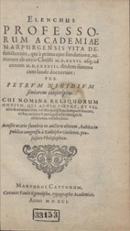 Elenchus Professorum Academiae Marpurgensis Vita Defunctorum, qui [...] ab anno Christi M.D.XXVII. usq[ue] ad annum M.D.LXXXIII ibidem summa cum laude docuerunt [...]. Cui Nomina Reliquorum Omnium Qui Adhuc Vivunt [...] adjecta sunt. Accessit oratio funebris in auctoris obitum [...]