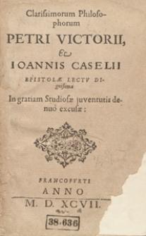 Clarissimorum Philosophorum Petri Victorii et Ioannis Caselli Epistolae Lectu Dignissimae In gratiam Studiosae juventutis denuo excusae