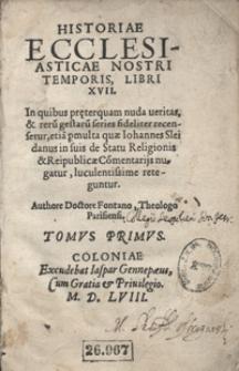 Historiae Ecclesiasticae Nostri Temporis Libri XVII [...] Tomus primus