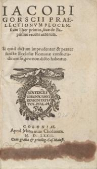 Iacobi Gorscii Praelectionum Plocensium liber primus, sive de Baptismo recens natorum Si quid dictum imprudenter et praeter sancate Ecclesiae Romanae, consuetudinem sit, pro non dicto habeatur