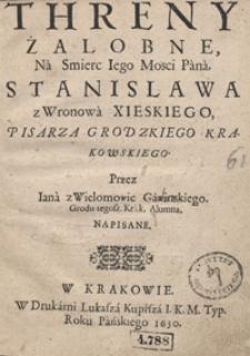 Threny Żalobne Na Smierc Iego Mosci Pana Stanislawa Z Wronowa Xieskiego [...]