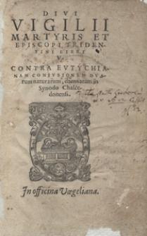 Divi Vigilii Martyris Et Episcopi Tridentini Libri V Contra Eutychianam Confusionem Duarum naturarum damnatam in Synodo Chalcedonensi