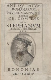 Antiquitatum Romanarum Pauli Mannuccii Liber De Comitis Ad […] Stephanum Regem Poloniae […]