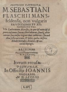 Professio Catholica M. Sebastiani Flaschii [...] non vulgaris Eruditionis Et Authoritatis Viri Ubi Lutheranam Haeresin [...] libere abiurat [...]