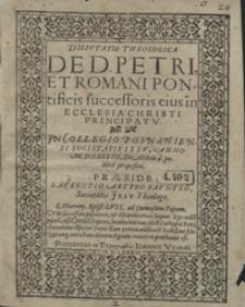 Disputatio Theologica De D. Petri Et Romani Pontificis successoris eius in Ecclesia Christi Principatu [...]
