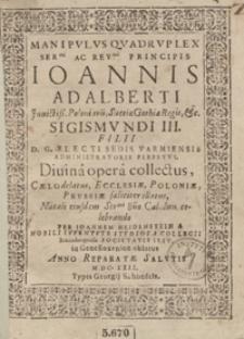 Manipulus Quadruplex Ser[enissi]mi [...] Principis Ioannis Adalberti [...] Sigismundi III Filii [...] Electi Sedis Varmiensis Administratoris Perpetui [...]