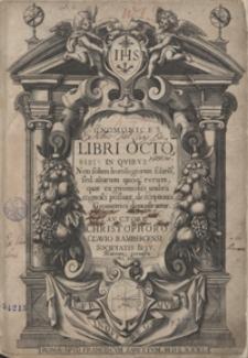 Gnomices Libri Octo, In Quibus Non solum horologiorum solariu[m], sed aliarum quoqu[e] rerum, quae ex gnomonis umbra cognosci possunt, descriptiones Geometrice demonstrantur […]
