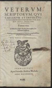 Veterum Scriptorum, Qui Caesarum Et Imperatorum Germanicorum Res Per Aliquot Secula Gestas Literis Mandarunt Tomus unus