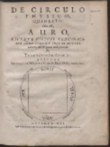 De Circulo Physico, Quadrato : Hoc est, Auro, Eius Que Virtute Medicinali, Sub Duro Cortice Instar Nuclei latente [...]
