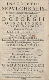 Jnscriptio Sepulchralis In Funere [...] Georgii Ossolinski [...] Supremi in Regno Poloniæ Cancellarii [...] Proposita A Gostomiano Societatis Jesu Collegio [...].