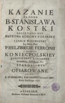 Kazanie Na Dzien B. Stanisława Kostki [...] Iasnie Wielmozney [...] Helzbiecie Febronii Z Rzewusk Koniecpolskiey [...] Ofiarowane [...]