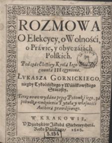 Rozmowa O Elekcyey, o Wolności, o Prawie y obyczaiach Polskich Podczas Electiey Krola Iego Mci Zygmunta III czyniona [...]