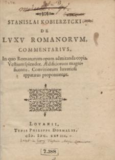 Stanislai Kobierzycki De Luxu Romanorum Commentarius : In quo Romanarum opum admiranda copia, Vestium splendor, Aedificiorum magnificentia, Conviviorum luxuriosi apparatus proponuntur