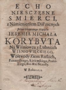 Echo Niesczęsne Smierci z Namienieniem Dził zacnych [...] Ieremia Michała Korybuta [...] Wisniowieckiego [...]