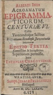 Alberti Ines Acroamatum Epigrammaticorum Centuriae VI Castis Verecundisque Salibus In gratiam Studiosae Juventutis intertextae. - Ed. 3 correctior et locupletior