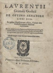 Laurentii Grimalii Goslicii De Optimo Senatore Libri Duo In quibus Magistratuum officia, Civium vita beata, Rerum pub[licarum] foelicitas explicantur [...]. - War. B