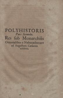 Polyhistoris Pars Secunda : Res sub Monarchiis Orientalibus a Nabucadnezare ad Augustum Caesarem exhibens