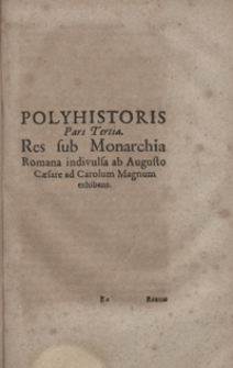 Polyhistoris Pars Tertia : Res sub Monarchia Romana indivulsa ab Augusto Caesare ad Carolum Magnum exhibens