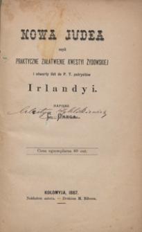 Nowa Judea czyli Praktyczne załatwienie kwestyi żydowskiej i otwarty list do P. T. patryotów Irlandyi