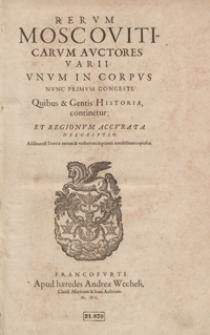 Rerum Moscoviticarum Auctores Varii Unum In Corpus Nunc Primum Congesti Quibus et Gentis Historia continetur Et Regionum Accurata Descriptio [...]