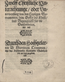 Zwelff Christliche Unterrichtunge oder Unterweysung von den Heyligen Sacramenten dem Opffer der Messe und Begengnusse fur die Verstorbenen