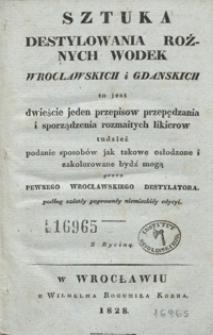 Sztuka destylowania rożnych wodek wroclawskich i gdanskich to jest Dwieście jeden przepisow przepędzania i sporządzenia rozmaitych likierow tudzież podanie sposobów jak takowe osłodzone i zakolorowane bydź mogą
