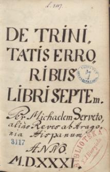 De Trinitatis erroribus libri septem per Michaelem Serveto, alias Reves ab Aragonia Hispanum anno 1531