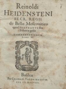 Reinoldi Heidensteni Secr. Regii de Bello Moscovitico quod Stephanus Rex Poloniae gessit Commentariorum Libri VI