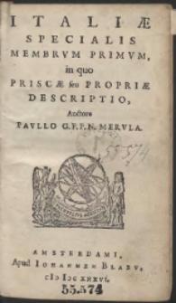 Italiæ Specialis Membrum Primum, in quo Priscæ seu Propriæ Descriptio [...] ; Italiæ Specialis Membrum Alterum, in quo Novæ seu Accessoriæ Descriptio [...]